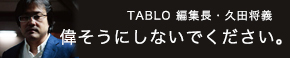 TABLO編集長・久田将義 偉そうにしないでください。
